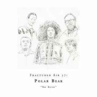Fractured Air 37: No Rush (A Mixtape by Polar Bear)