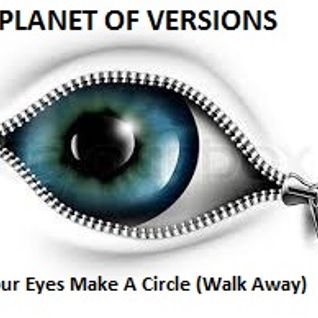 PLANET OF VERSIONS: Your Eyes Make A Circle (Walk Away)