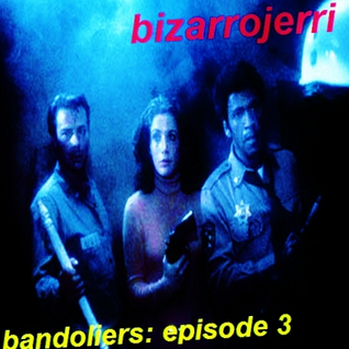 Bizarrojerri presents: bandoliers - episode 33