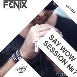 FENIX - SAY WOW SESSION #7
