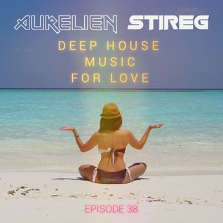 Aurelien Stireg - Deep House Music for Love (episode 38)