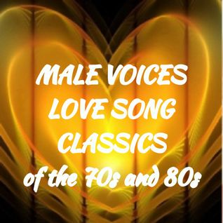 MALE VOICES CLASSIC LOVE SONGS OF THE 70s and 80s