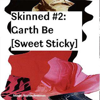 Skinned 002 » Garth Be [Sweet Sticky]