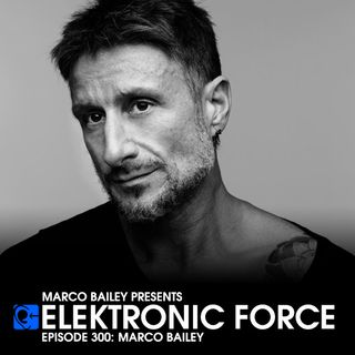 Elektronic Force Podcast 300 with Marco Bailey (Final Episode)