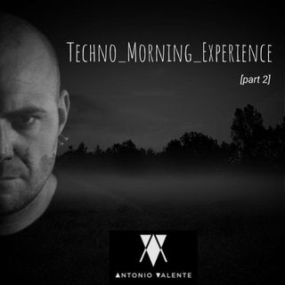 Antonio Valente // Techno_Morning_Experience [ part 2 ]