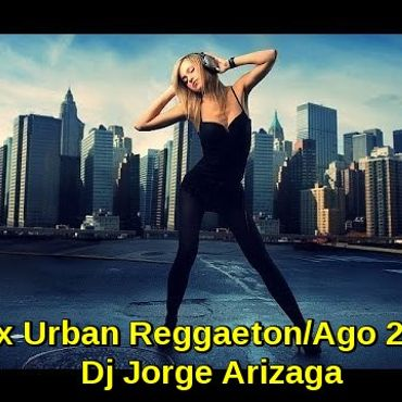 Dj Jorge Arizaga - Mix Urban Reggaeton Agosto 2017