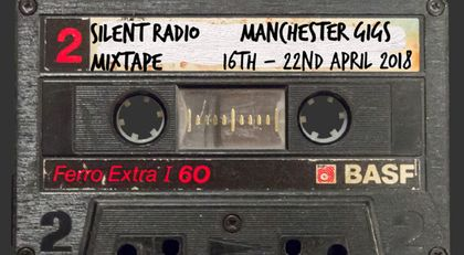 Silent Radio Gig Guide Mixtape 16/04/2018 - 22/04/2018