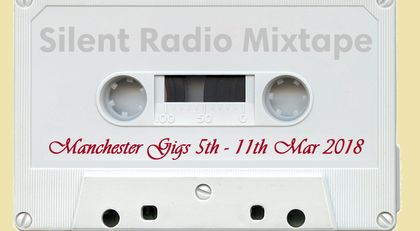 Silent Radio Gig Guide Mixtape 05/03/2018 - 11/03/2018