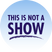 This Is Not A Show - 08/16/19