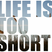 LIFE IS TOO SHORT - Ep. 04