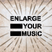 Enlarge Your Music !