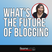 What is the Future of Blogging in the Next 3 to 5 Years
