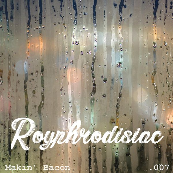 Royphrodisiac 007- Makin' Bacon