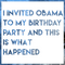 I invited Obama to my birthday party and this is what happened