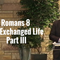 Romans 8, The Exchanged Life, Part III