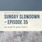 Sunday Slowdown - Episode Thirty-Five
