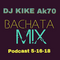 Bachata Podcast Mix DJ Kike Ak70 5-16-18
