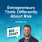 Entrepreneurs Think Differently About Risk   EP 90
