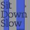 Sit Down Slow