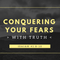 Conquering Your Fears With Truth (Audio)
