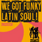 WE GOT FUNKY LATIN SOUL!