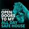 OPEN DOORS TO MY ALL DAY SAFE HOUSE