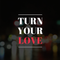 Turn Your  Love