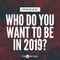 193: Who Do You Want To Be In 2019?