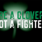 """Be a Clover Not a Fighter"""