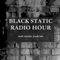 Black Static Radio Hour