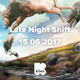Late Night Shift 15 06 2017