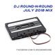 DJ Round-N-Round - July 2018 Mix