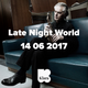 Late Night World 14 06 2017