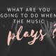 What Are You Going To Do When The Music Plays? - Audio