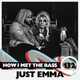 Just Emma - HOW I MET THE BASS #132